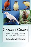 Canary Crazy: How to Keep, Breed, & Care for Canaries