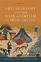 Art, Allegory and the Rise of Shi'ism in Iran, 1487-1565 (Edinburgh Studies in Classical Islamic History and Culture)