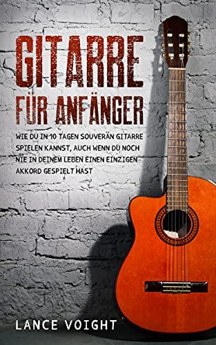 Gitarre für Anfänger: Wie du in 10 Tagen souverän Gitarre spielen kannst, auch wenn du noch nie in deinem Leben einen einzigen Akkord gespielt hast