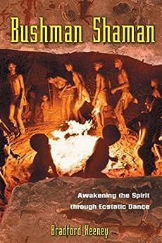 Bushman Shaman: Awakening the Spirit through Ecstatic Dance by [Bradford Keeney]