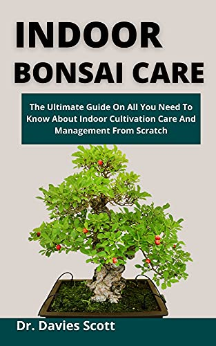 Indoor Bonsai Care: The Ultimate Guide On All You Need To Know About Indoor Cultivation, Care And Management From Scratch (English Edition)