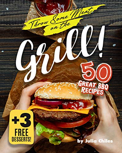 Throw Some Meat on the Grill!: 50 Great BBQ Recipes + 3 Free Desserts! (English Edition)