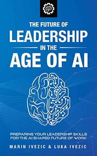 The Future of Leadership in the Age of AI by Ivezic, Marin
