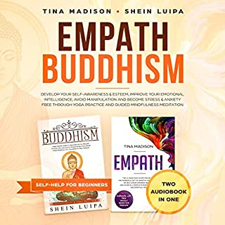 Empath, Buddhism: Develop Your Self-Awareness & Esteem, Improve Your Emotional Intelligence, Avoid Manipulation and Become Stress & Anxiety Free Through Yoga Practice and Guided Mindfulness Meditation     Self-Help for Beginners, Book 1              By:                                                                                                                                 Tina Madison,                                                                                        Shein Luipa                               Narrated by:                                                                                                                                 Rachelle Stone,                                                                                        Charity May                      Length: 5 hrs and 29 mins     54 ratings     Overall 4.9