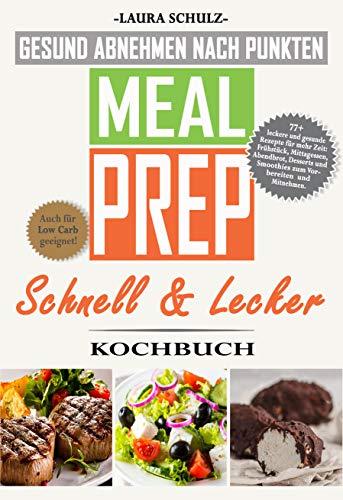 MEAL PREP KOCHBUCH: GESUND ABNEHMEN NACH PUNKTEN: 77+ leckere und gesunde Rezepte für mehr Zeit: Frühstück, Mittagessen, Abendbrot, Smoothies und Desserts zum Vorbereiten und Mitnehmen.