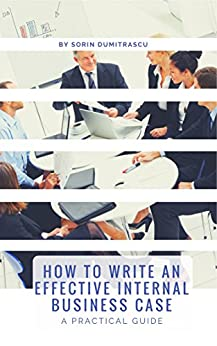 How to Write an Effective Internal Business Case: A Practical Guide by [Sorin Dumitrascu]