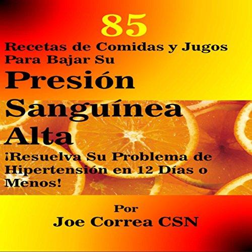 85 Recetas de Comidas y Jugos para Bajar Su Presion Sanguinea Alta [85 Meal Recipes and Juices to Lower Your High Blood Pressure] audiobook cover art