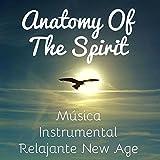 Anatomy Of The Spirit - Música Instrumental Relajante New Age para Masaje Ayurveda Desarrollo de la Mente y Sueño Profundo
