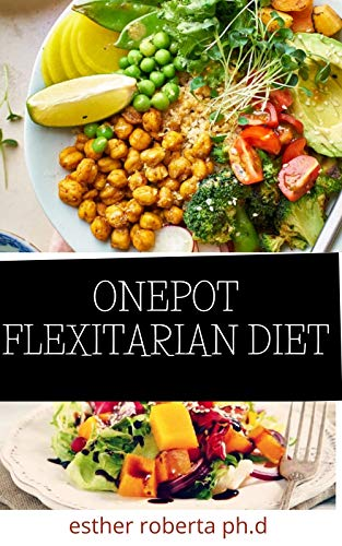 ONEPOT FLEXITARIAN DIET : Comprehensive Guide in Living The Vegetarian Way Losing Weight Managing Diabetes Type 2 Staying Healthy And Preserving Yourself ... Amazing Recipes Included (English Edition)