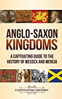 Anglo-Saxon Kingdoms: A Captivating Guide to the History of Wessex and Mercia