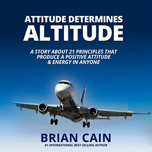 Attitude Determines Altitude: A Story about the 21 Principles That Produce a Positive Attitude & Energy in Anyone audiobook cover art