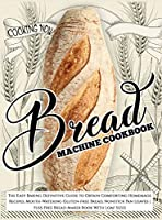 Bread Machine Cookbook: Bread Machine Cookbook: The Easy Baking Definitive Guide to Obtain Comforting Homemade Recipes, Mouth-Watering Gluten-free Bread, Nonstick Pan Loaves Fuss-Free Bread Maker Book With Loaf Sizes