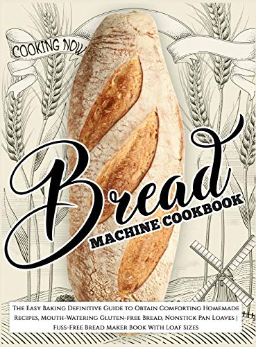 Bread Machine Cookbook: The Easy Baking Definitive Guide to Obtain Comforting Homemade Recipes, Mouth-Watering Gluten-free Bread, Nonstick Pan Loaves Fuss-Free Bread Maker Book With Loaf Sizes