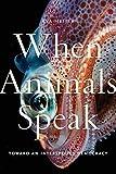 When Animals Speak: Toward an Interspecies Democracy (Animals in Context, 1)