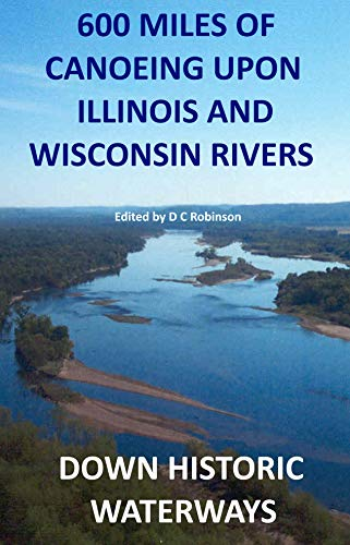 600 MILES OF CANOEING: WISCONSIN AND ILLINOIS RIVERS (DOWN HISTORIC WATERWAYS Book 1) (English Edition)