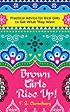 Brown Girls Rise Up!: Practical Advice for Desi Girls to Get What They Want