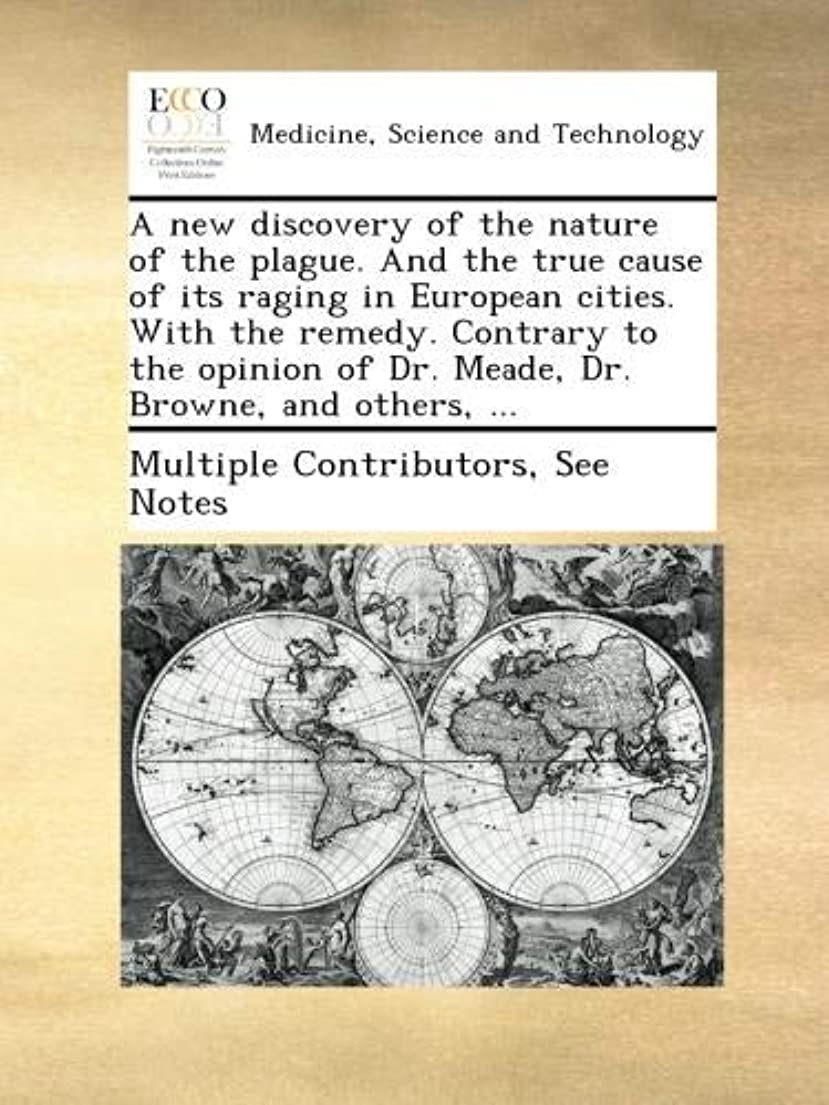 天災難染料A new discovery of the nature of the plague. And the true cause of its raging in European cities. With the remedy. Contrary to the opinion of Dr. Meade, Dr. Browne, and others, ...