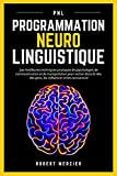 PNL: Programmation Neuro Linguistique - Les meilleures techniques pratiques de Psychologie, de Communication et de Manipulation pour entrer dans la tête ... les convaincre (Psychologie pour débutants)