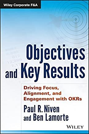 Objectives and Key Results: Driving Focus, Alignment, and Engagement with OKRs (Wiley Corporate F&A) by Paul R. Niven Ben Lamorte(2016-09-06)