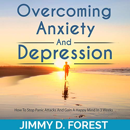 Overcoming Anxiety and Depression: How to Stop Panic Attacks and Gain a Happy Mind in 3 Weeks Audiobook By Jimmy D. Forest cover art