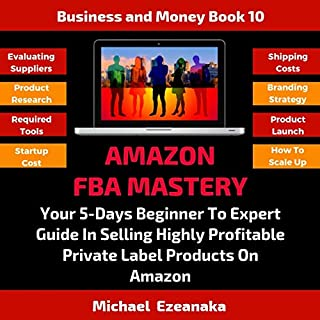 Amazon Fba Mastery: Your 5-Days Beginner to Expert Guide in Selling Highly Profitable Private Label Products on Amazon cover art
