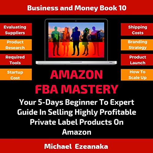 Couverture de Amazon Fba Mastery: Your 5-Days Beginner to Expert Guide in Selling Highly Profitable Private Label Products on Amazon