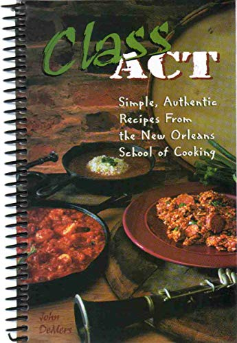 CLASS ACT Simple, Authentic Recipes from the New Orleans School of Cooking