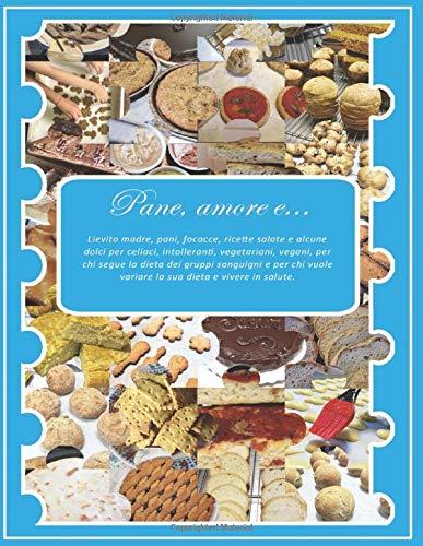 Pane, amore e...: Lievito madre, pani, focacce, ricette salate e alcune dolci per celiaci, intolleranti, vegetariani, vegani, per chi segue la dieta ... variare la sua dieta e vivere in salute.