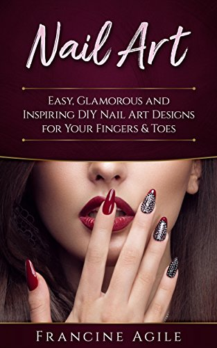 Nail Art: Easy, Glamorous and Inspiring DIY Nail Art Designs for Your Fingers & Toes (English Edition)