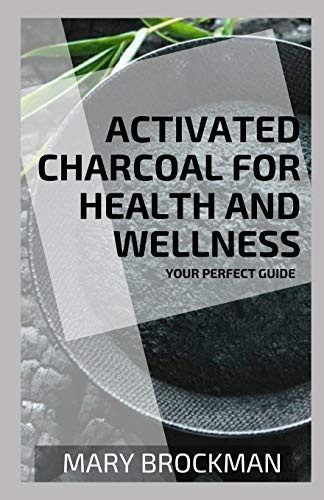 Activated Charcoal For Health And Wellness: Your Perfect Guide