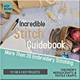 The Incredible Stitch Guidebook For Children More Than 20 Embroidery Stitching And 12 Fun & Easy Projects (English Edition)
