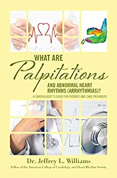 What are Palpitations and Abnormal Heart Rhythms (Arrhythmias)?: A Cardiologist's Guide for Patients and Care Providers by [Dr. Jeffrey L Williams]