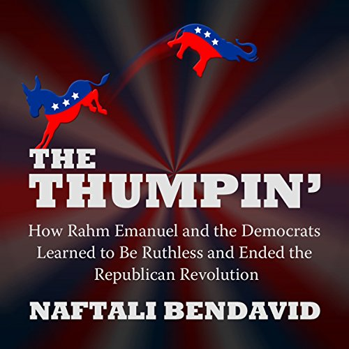 The Thumpin': How Rahm Emanuel and the Democrats Learned to Be Ruthless and Ended the Republican Revolution audiobook cover art