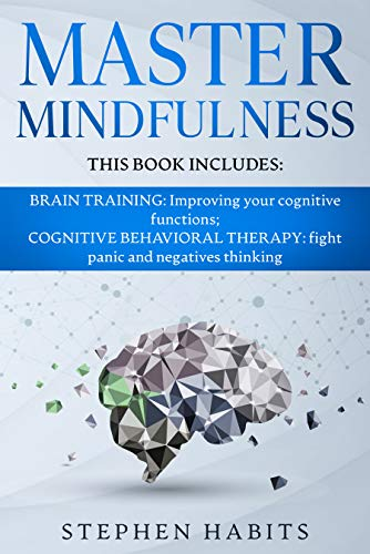 MASTER MINDFULNESS: This book includes: BRAIN TRAINING: Improving your Cognitive Functions; COGNITIVE BEHAVIORAL THERAPY: Fight Panic and Negatives Thinking (English Edition)