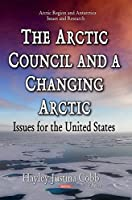 The Arctic Council and a Changing Arctic: Issues for the United States (Arctic Region and Antarctica Issues and Research)