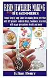 RESIN JEWELRIES MAKING FOR BEGINNERS: Unique Step by step Guide for making Resin Jewelries with DIY projects on Resin Rings, Necklaces, bracelets, with usage precautions details and more