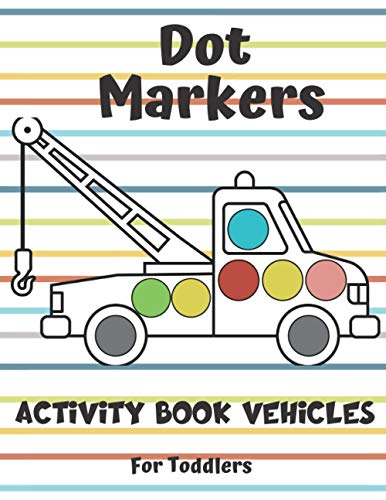 Dot Markers Activity Book Vehicles For Toddlers: Art Paint Daubers Kids Activity & Coloring Book for Baby, Preschooler, Kindergarten | Stocking Stuffer Christmas Idea Gifts for Children ages 2-4 4-8