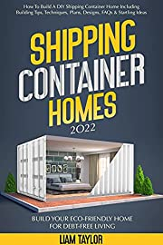 Shipping Container Homes: How To Build A DIY Shipping Container Home Including Building Tips, Techniques, Plans, Designs, FAQs & Startling Ideas   Build Your Eco-Friendly Home For Debt-Free Living