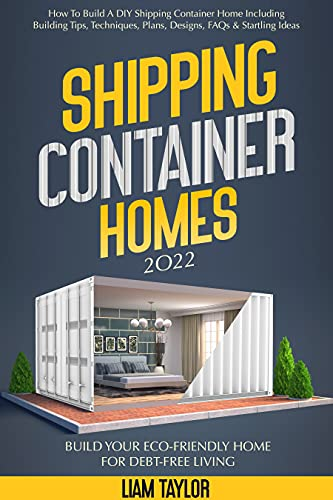 Shipping Container Homes: How To Build A DIY Shipping Container Home Including Building Tips, Techniques, Plans, Designs, FAQs & Startling Ideas | Build Your Eco-Friendly Home For Debt-Free Living by [Liam Taylor]