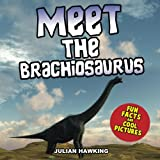Meet The Brachiosaurus: Fun Facts & Cool Pictures (Meet The Dinosaurs)