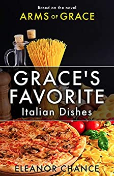 Grace's Favorite Italian Dishes: Based on the Novel Arms of Grace by [Eleanor Chance, James Adams]