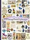 250 Vintage French Ephemera: Cut It Out Art: Image Collection of Ephemera for Junk Journals, Scrapbooks, Collage, Decoupage, Cardmaking, Mixed Media, And Other Crafts