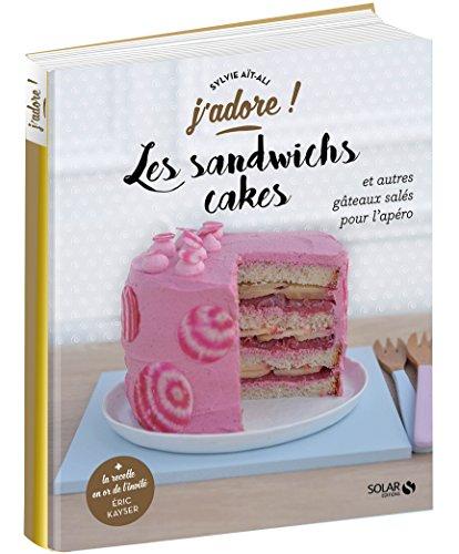 Les sandwichs cakes: Et autres gâteaux salés pour l'apéro (J'adore !)