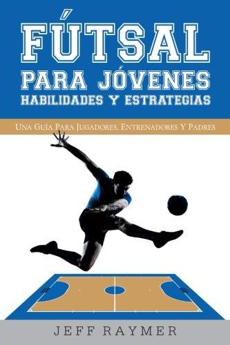 Futsal para Jovenes Habilidades y Estrategias: Una guia para jugadores, entrenadores y padres
