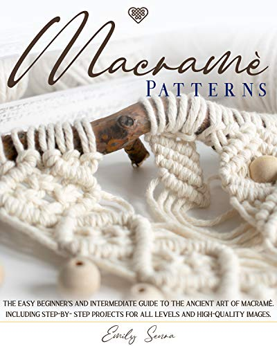 Macramè Patterns: The Easy Beginner's and Intermediate Guide to The Ancient Art of Macramé. Including Step-by-Step Projects for All Levels and High-Quality Images. by [Emily Senra]