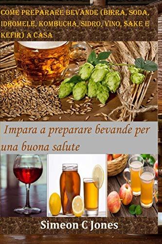 Come preparare bevande (birra, soda, idromele, kombucha, sidro, vino, sake e kefir) a casa: Impara a preparare bevande per una buona salute