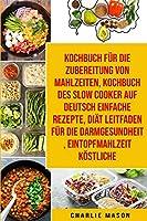 Kochbuch Fuer Die Zubereitung Von Mahlzeiten & Kochbuch Des Slow Cooker Auf Deutsch Einfache Rezepte & Diaet Leitfaden Fuer Die Darmgesundheit & Eintopfmahlzeit Koestliche