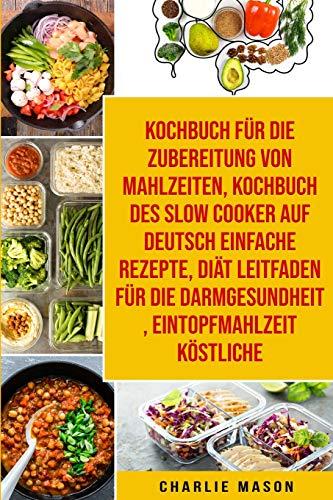 Kochbuch Für Die Zubereitung Von Mahlzeiten & Kochbuch Des Slow Cooker Auf Deutsch Einfache Rezepte & Diät Leitfaden Für Die Darmgesundheit & Eintopfmahlzeit Köstliche