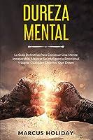 Dureza Mental: La Guía Definitiva Para Construir Una Mente Inmejorable, Mejorar Su Inteligencia Emocional Y Lograr Cualquier Objetivo Que Desee (Autodisciplina)