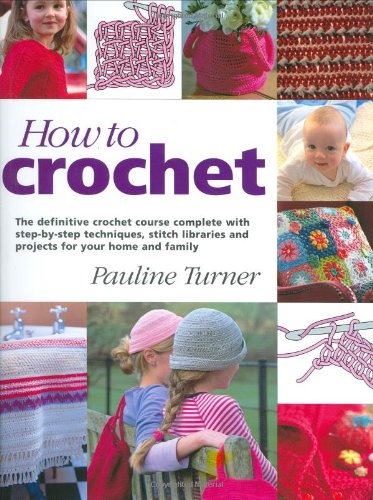 How to Crochet: The Definitive Crochet Course, Complete With Step-By-Step Techniques, Stitch Libraries, and Projects for Your Home and Family